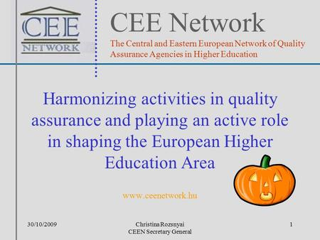 30/10/2009Christina Rozsnyai CEEN Secretary General Harmonizing activities in quality assurance and playing an active role in shaping the European Higher.