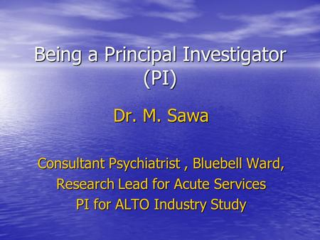 Being a Principal Investigator (PI) Dr. M. Sawa Consultant Psychiatrist, Bluebell Ward, Research Lead for Acute Services PI for ALTO Industry Study.