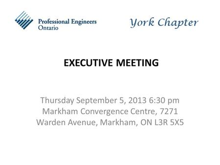 EXECUTIVE MEETING Thursday September 5, 2013 6:30 pm Markham Convergence Centre, 7271 Warden Avenue, Markham, ON L3R 5X5.