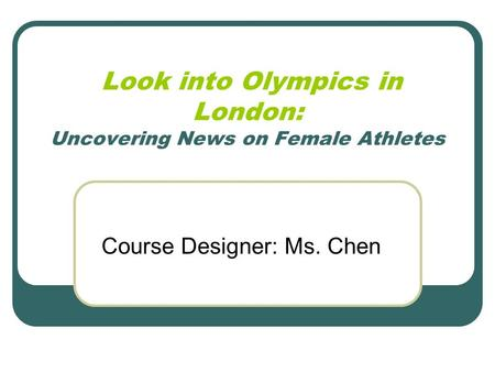 Look into <strong>Olympics</strong> in London: Uncovering News on Female Athletes Course Designer: Ms. Chen.