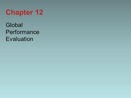 Chapter 12 Global Performance Evaluation. 12-2 Introduction In this chapter we look at: –The principles and objectives of global performance evaluation.