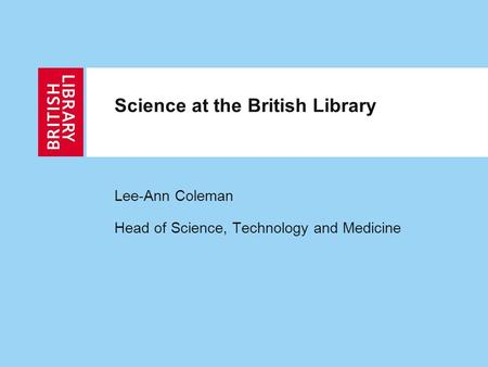 Science at the British Library Lee-Ann Coleman Head of Science, Technology and Medicine.