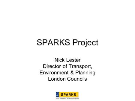 SPARKS Project Nick Lester Director of Transport, Environment & Planning London Councils.