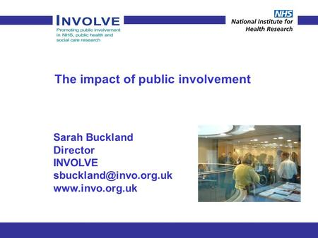 The impact of public involvement Sarah Buckland Director INVOLVE