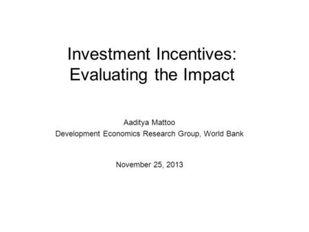Investment Incentives: Evaluating the Impact Aaditya Mattoo Development Economics Research Group, World Bank November 25, 2013.