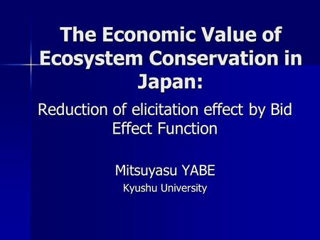 The Economic Value of Ecosystem Conservation in Japan: Reduction of elicitation effect by Bid Effect Function Mitsuyasu YABE Kyushu University.