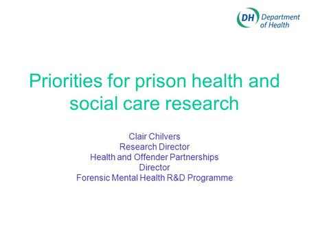 Priorities for prison health and social care research Clair Chilvers Research Director Health and Offender Partnerships Director Forensic Mental Health.