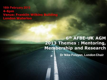 16th February 2013 4-6pm Venue: Franklin Wilkins Building London Waterloo Dr Nike Folayan, London Chair 6 th AFBE-UK AGM 2013 Themes : Mentoring, Membership.