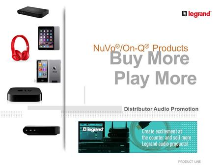 PRODUCT LINE NuVo ® /On-Q ® Products Distributor Audio Promotion Buy More Play More.