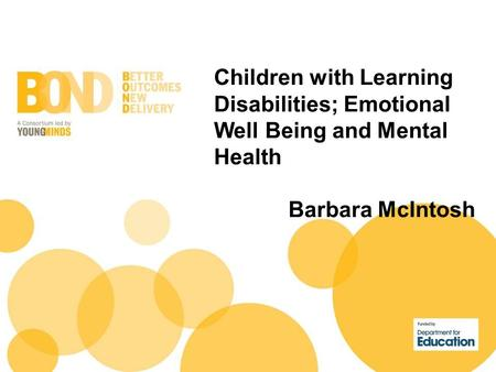 Children with Learning Disabilities; Emotional Well Being and Mental Health Barbara McIntosh.