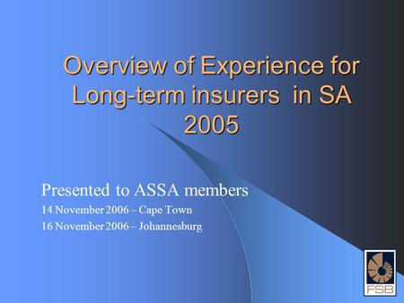 Overview of Experience for Long-term insurers in SA 2005 Presented to ASSA members 14 November 2006 – Cape Town 16 November 2006 – Johannesburg.