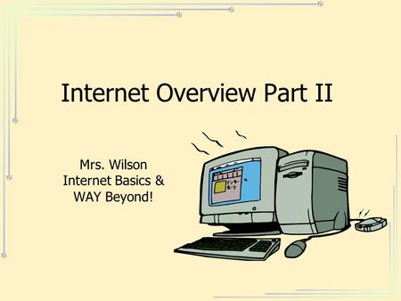 Internet Overview Part II Mrs. Wilson Internet Basics & WAY Beyond!