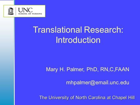 The University of North Carolina at Chapel Hill Mary H. Palmer, PhD, RN,C,FAAN Translational Research: Introduction.