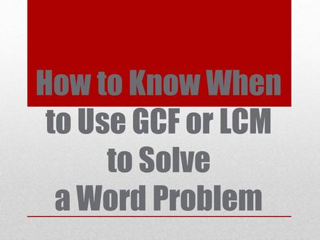 How to Know When to Use GCF or LCM to Solve a Word Problem.