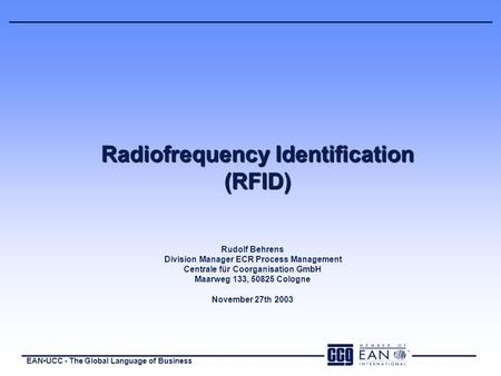 EANUCC - The Global Language of Business Radiofrequency Identification (RFID) Rudolf Behrens Division Manager ECR Process Management Centrale für Coorganisation.