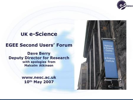 UK e-Science EGEE Second Users' Forum Dave Berry Deputy Director for Research with apologies from Malcolm Atkinson www.nesc.ac.uk 10 th May 2007.