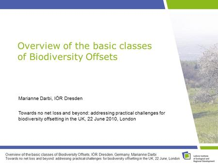 Overview of the basic classes of Biodiversity Offsets; IÖR Dresden, Germany, Marianne Darbi Towards no net loss and beyond: addressing practical challenges.