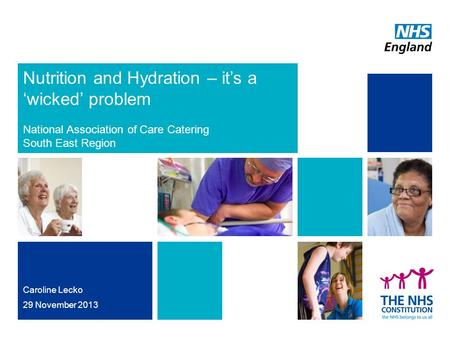 Nutrition and Hydration – it's a 'wicked' problem National Association of Care Catering South East Region Caroline Lecko 29 November 2013.