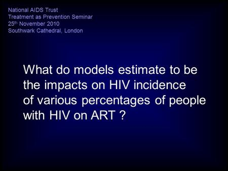 What do models estimate to be the impacts on HIV incidence of various percentages of people with HIV on ART ? National AIDS Trust Treatment as Prevention.