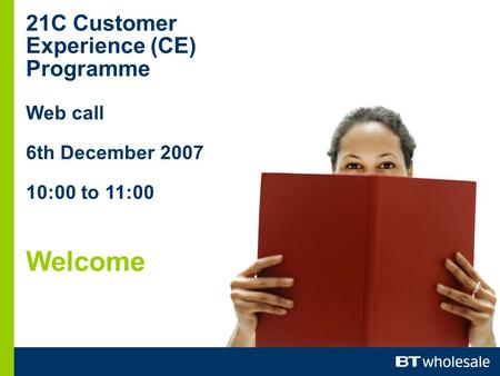 21C Customer Experience (CE) Programme Web call 6th December 2007 10:00 to 11:00 Welcome.
