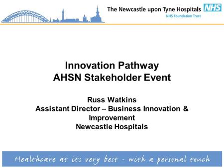 Innovation Pathway AHSN Stakeholder Event Russ Watkins Assistant Director – Business Innovation & Improvement Newcastle Hospitals.