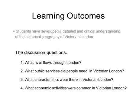 Learning Outcomes The discussion questions. 1. What river flows through London? 2. What public services did people need in Victorian London? 3. What characteristics.
