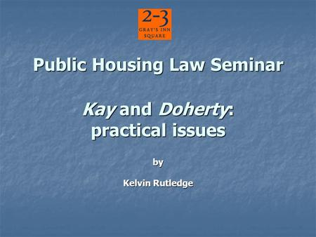 Public Housing Law Seminar Kay and Doherty: practical issues Public Housing Law Seminar Kay and Doherty: practical issues by Kelvin Rutledge.
