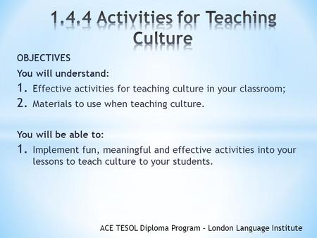 ACE TESOL Diploma Program – London Language Institute OBJECTIVES You will understand: 1. Effective activities for teaching culture in your classroom; 2.