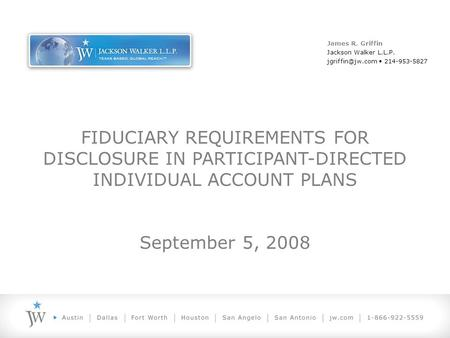 FIDUCIARY REQUIREMENTS FOR DISCLOSURE IN PARTICIPANT-DIRECTED INDIVIDUAL ACCOUNT PLANS September 5, 2008 James R. Griffin Jackson Walker L.L.P.