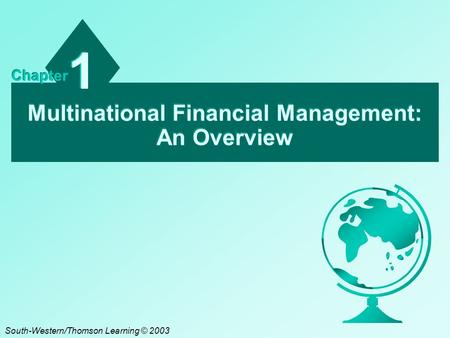 Multinational Financial Management: An Overview 1 1 Chapter South-Western/Thomson Learning © 2003.