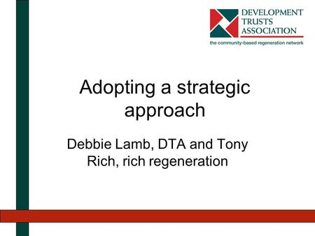 Adopting a strategic approach Debbie Lamb, DTA and Tony Rich, rich regeneration.