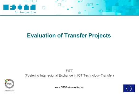 Www.FITT-for-Innovation.eu Evaluation of Transfer Projects FITT (Fostering Interregional Exchange in ICT Technology Transfer)