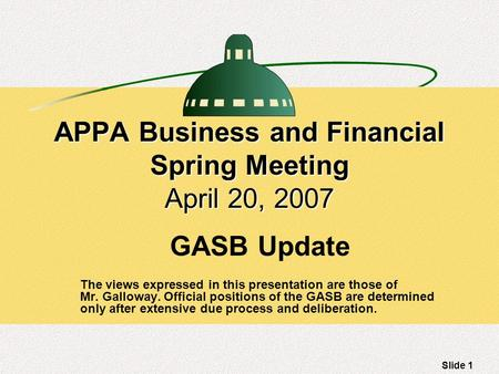Slide 1 APPA Business and Financial Spring Meeting April 20, 2007 GASB Update The views expressed in this presentation are those of Mr. Galloway. Official.