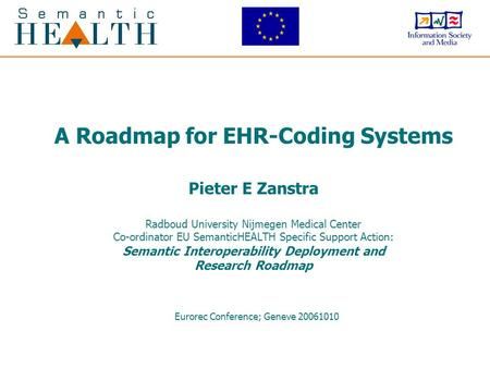 A Roadmap for EHR-Coding Systems Pieter E Zanstra Radboud University Nijmegen Medical Center Co-ordinator EU SemanticHEALTH Specific Support Action: Semantic.