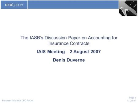 European Insurance CFO Forum 17-Jul-07 Page 1 The IASB's Discussion Paper on Accounting for Insurance Contracts IAIS Meeting – 2 August 2007 Denis Duverne.
