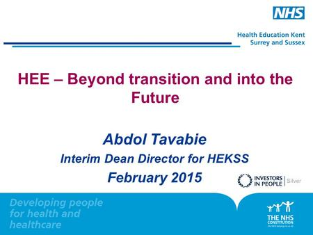 HEE – Beyond transition and into the Future Abdol Tavabie Interim Dean Director for HEKSS February 2015.