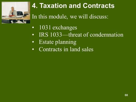 68 4. Taxation and Contracts In this module, we will discuss: 1031 exchanges IRS 1033—threat of condemnation Estate planning Contracts in land sales.