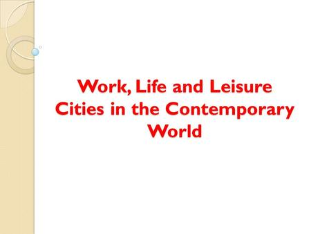 <strong>Work</strong>, <strong>Life</strong> <strong>and</strong> <strong>Leisure</strong> Cities <strong>in</strong> the Contemporary World.