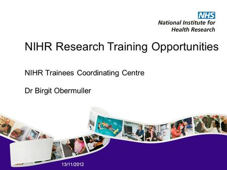 13/11/2012 NIHR Research Training Opportunities NIHR Trainees Coordinating Centre Dr Birgit Obermuller.