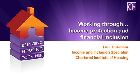 Working through… Income protection and financial inclusion Paul O'Connor Income and Inclusion Specialist Chartered Institute of Housing.
