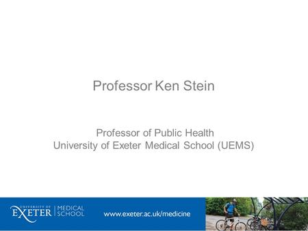 Professor Ken Stein Professor of Public Health University of Exeter Medical School (UEMS)