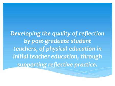 Developing the quality of reflection by post-graduate student teachers, of physical education in initial teacher education, through supporting reflective.