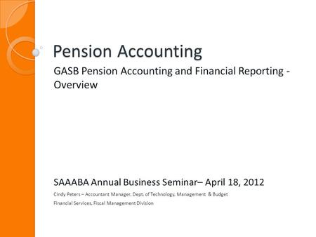 Pension Accounting GASB Pension Accounting and Financial Reporting - Overview SAAABA Annual Business Seminar– April 18, 2012 Cindy Peters – Accountant.