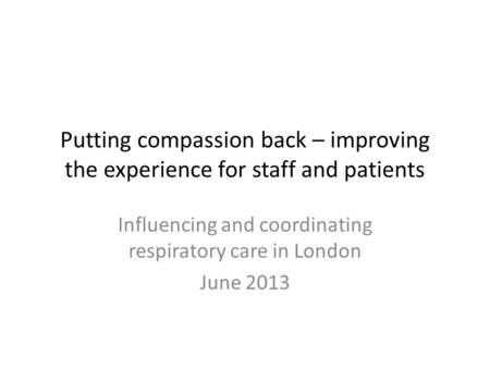 Putting compassion back – improving the experience for staff and patients Influencing and coordinating respiratory care in London June 2013.