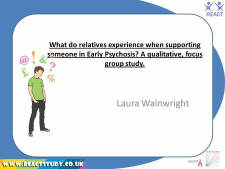 What do relatives experience when supporting someone in Early Psychosis? A qualitative, focus group study. Laura Wainwright.