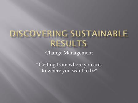 "Change Management ""Getting from where you are, to where you want to be"""