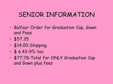 SENIOR INFORMATION Balfour Order for Graduation Cap, Gown and Fees $57.35 $14.00-Shipping $ 6.43-9% tax $77.78-Total for ONLY Graduation Cap and Gown plus.