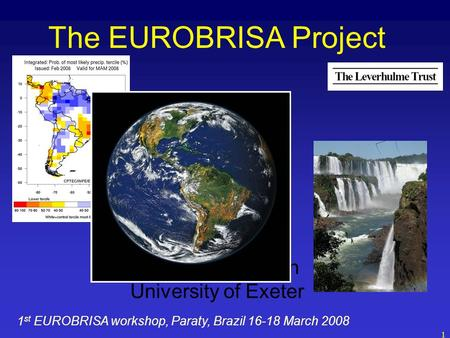 1 The EUROBRISA Project David Stephenson University of Exeter 1 st EUROBRISA workshop, Paraty, Brazil 16-18 March 2008.