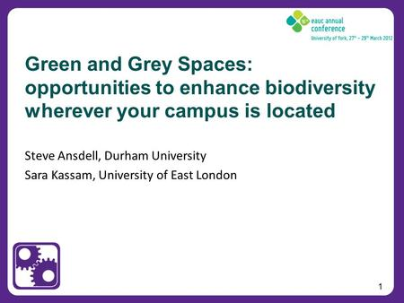 1 Steve Ansdell, Durham University Sara Kassam, University of East London Green and Grey Spaces: opportunities to enhance biodiversity wherever your campus.