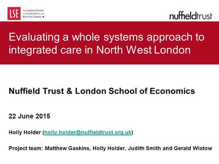Evaluating a whole systems approach to integrated care in North West London Nuffield Trust & London School of Economics 22 June 2015 Holly Holder